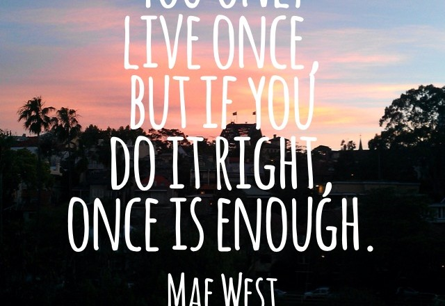 Wednesday Words of Wisdom – You only live once