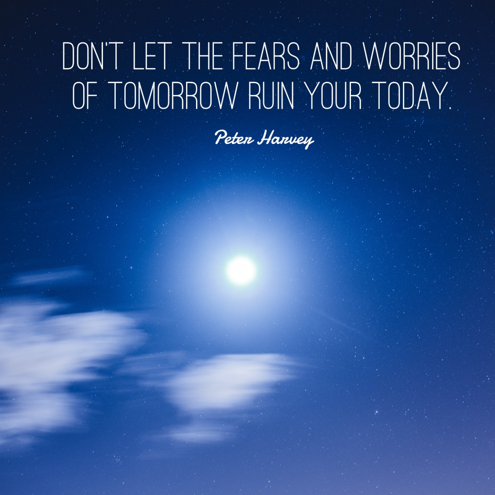 Don't let the fears of tomorrow ruin your today