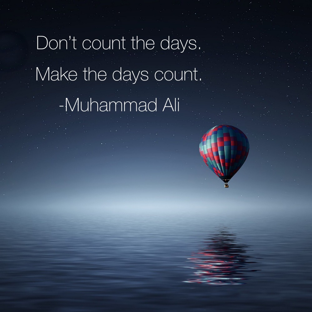 Don't count the days make the days count